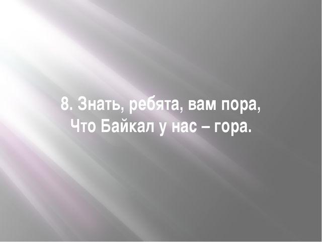 8. Знать, ребята, вам пора, Что Байкал у нас – гора.