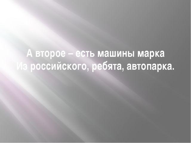А второе – есть машины марка Из российского, ребята, автопарка.