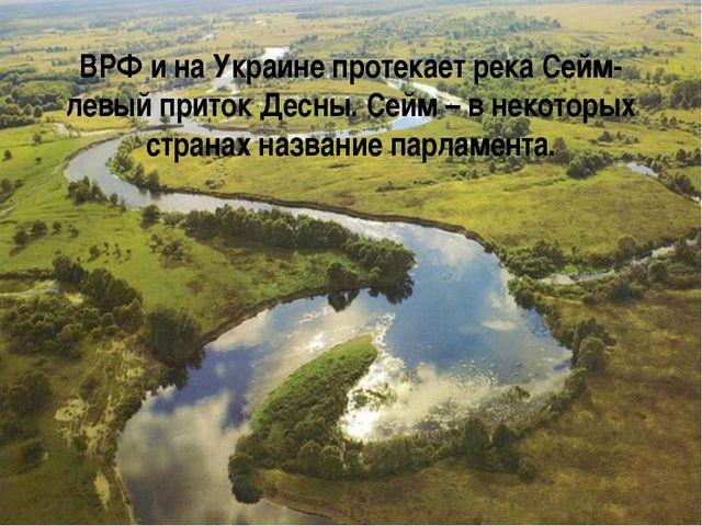 ВРФ и на Украине протекает река Сейм- левый приток Десны. Сейм – в некоторых...