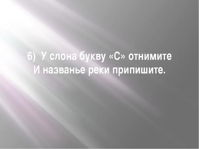 6) У слона букву «С» отнимите И названье реки припишите.