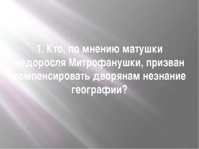 1. Кто, по мнению матушки недоросля Митрофанушки, призван компенсировать двор...