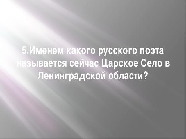 5.Именем какого русского поэта называется сейчас Царское Село в Ленинградской...