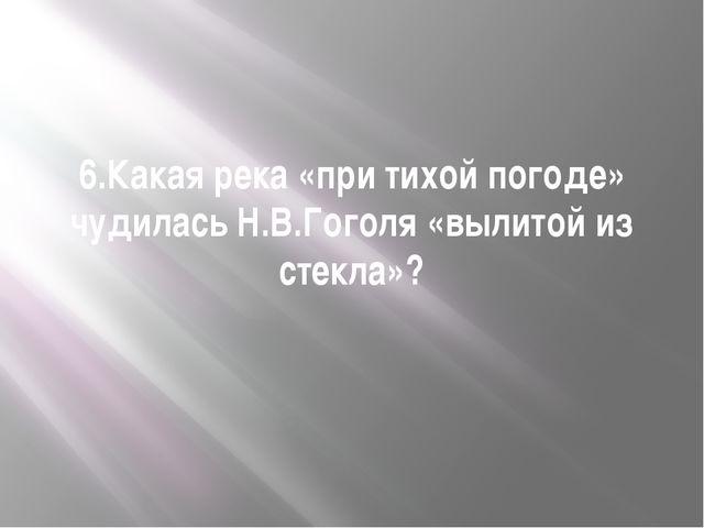 6.Какая река «при тихой погоде» чудилась Н.В.Гоголя «вылитой из стекла»?