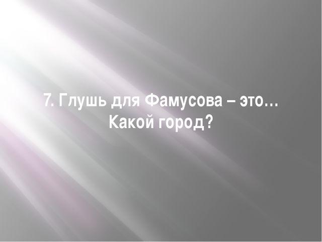 7. Глушь для Фамусова – это… Какой город?