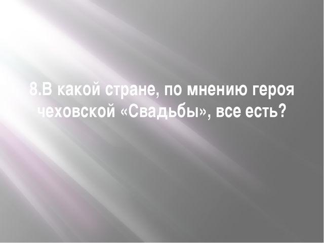 8.В какой стране, по мнению героя чеховской «Свадьбы», все есть?