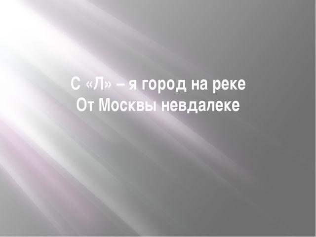 С «Л» – я город на реке От Москвы невдалеке