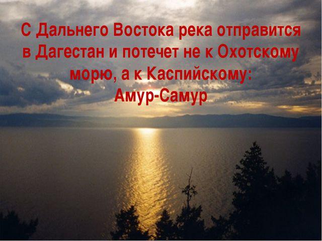 С Дальнего Востока река отправится в Дагестан и потечет не к Охотскому морю,...