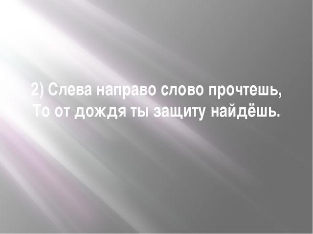 2) Слева направо слово прочтешь, То от дождя ты защиту найдёшь.