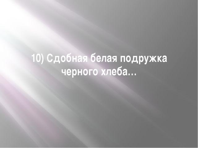 10) Сдобная белая подружка черного хлеба…