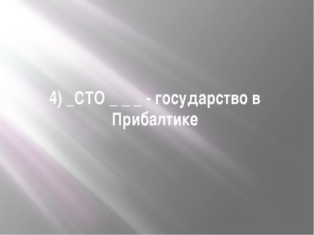 4) _СТО _ _ _ - государство в Прибалтике