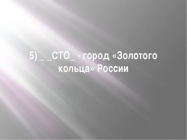 5) _ _СТО_ - город «Золотого кольца» России