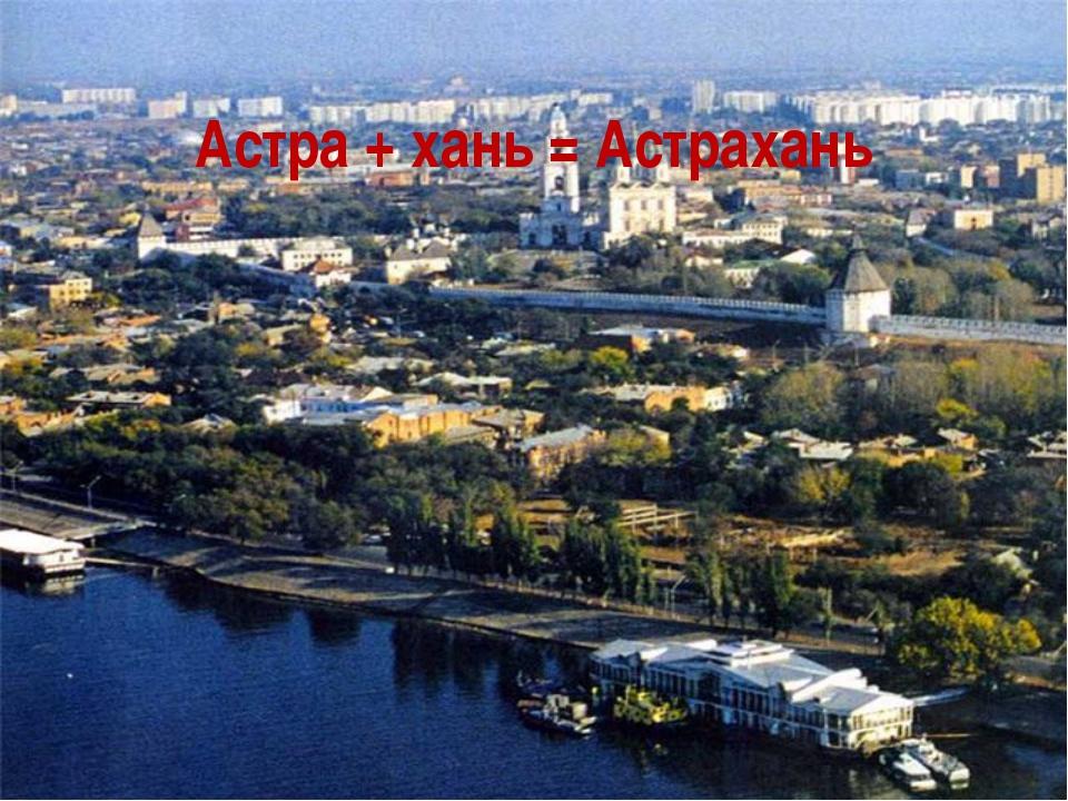 Астра + хань = Астрахань