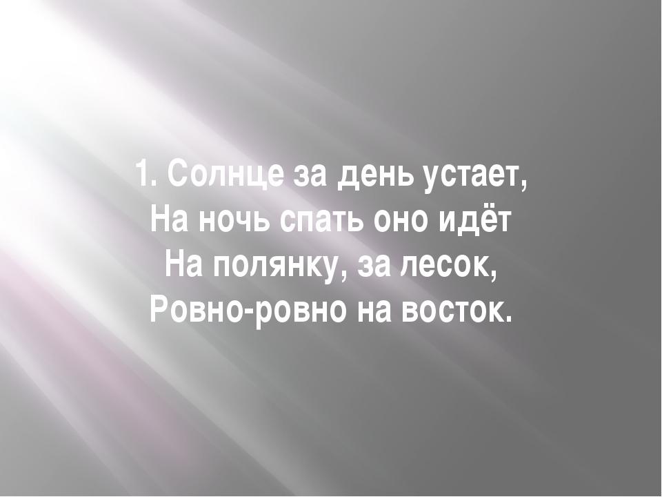1. Солнце за день устает, На ночь спать оно идёт На полянку, за лесок, Ровно-...