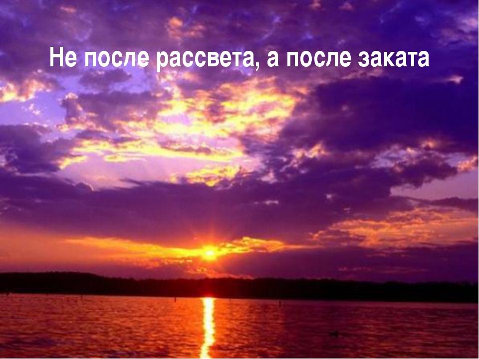 Не после рассвета, а после заката