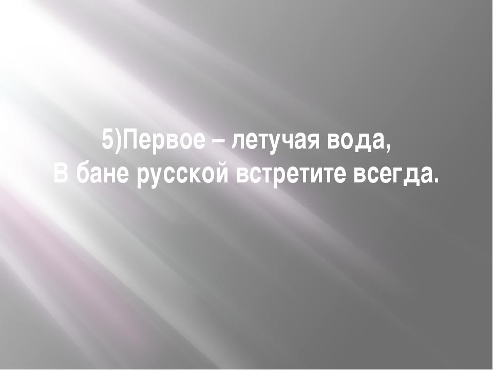 5)Первое – летучая вода, В бане русской встретите всегда.
