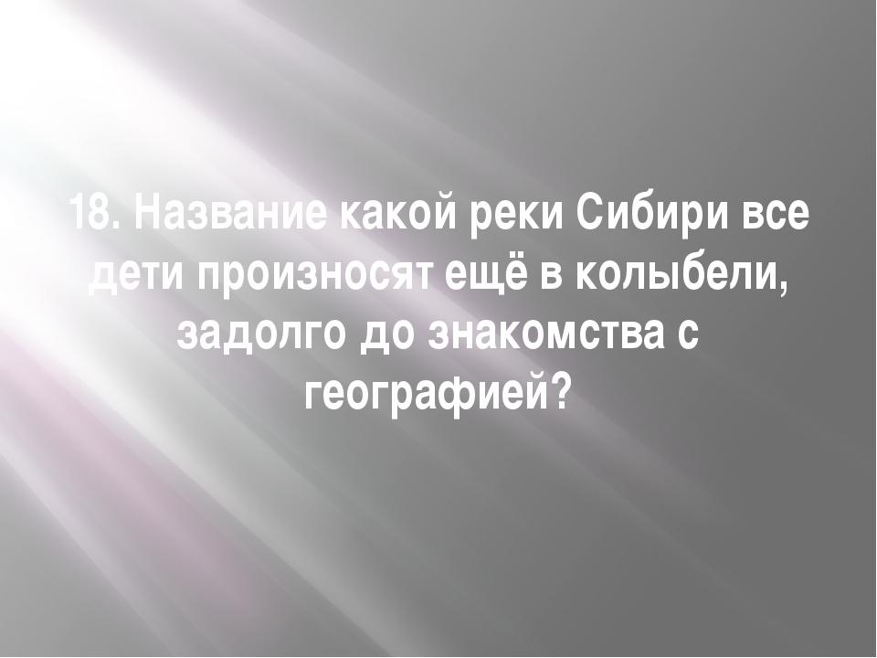 18. Название какой реки Сибири все дети произносят ещё в колыбели, задолго до...