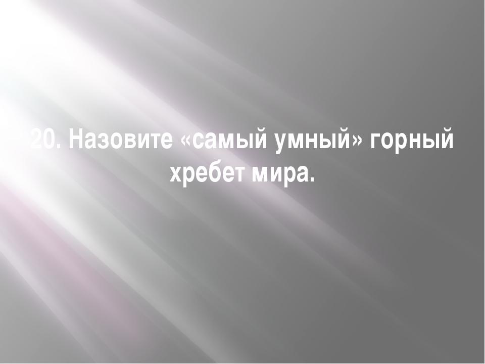 20. Назовите «самый умный» горный хребет мира.
