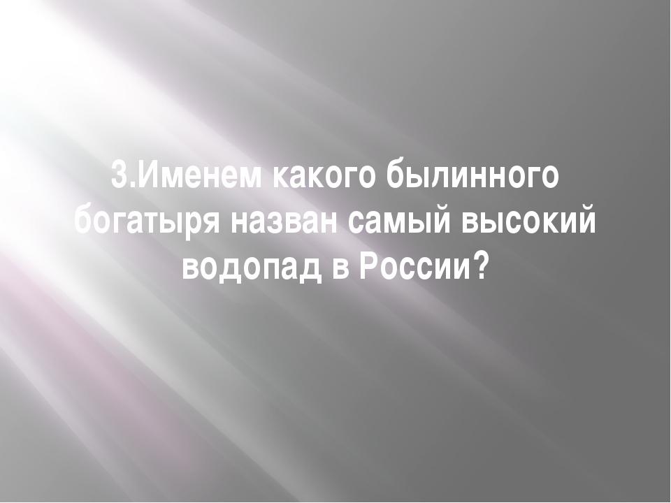 3.Именем какого былинного богатыря назван самый высокий водопад в России?
