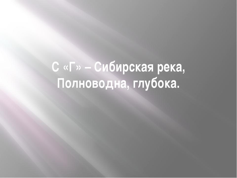 С «Г» – Сибирская река, Полноводна, глубока.