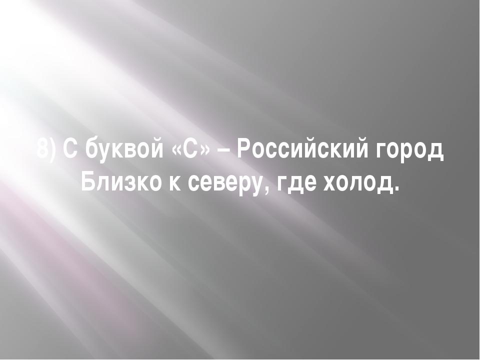 8) С буквой «С» – Российский город Близко к северу, где холод.