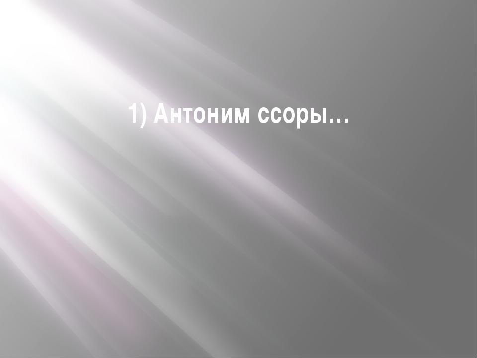 1) Антоним ссоры…