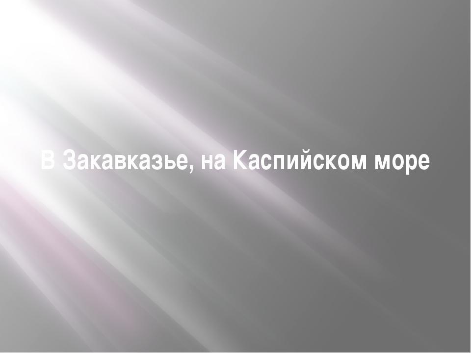 В Закавказье, на Каспийском море
