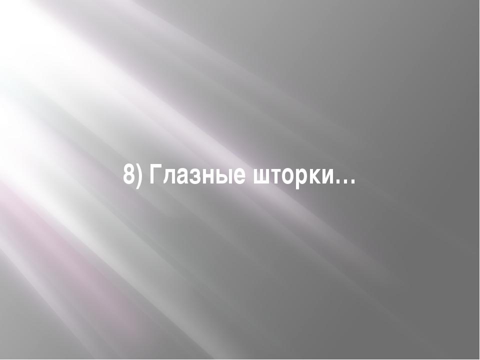 8) Глазные шторки…