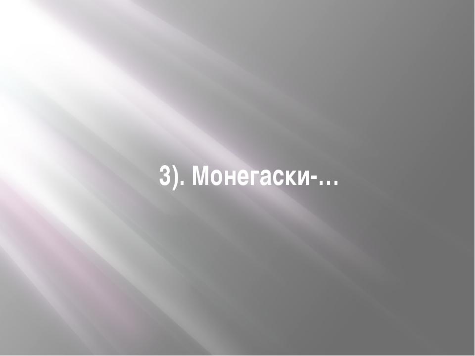 3). Монегаски-…