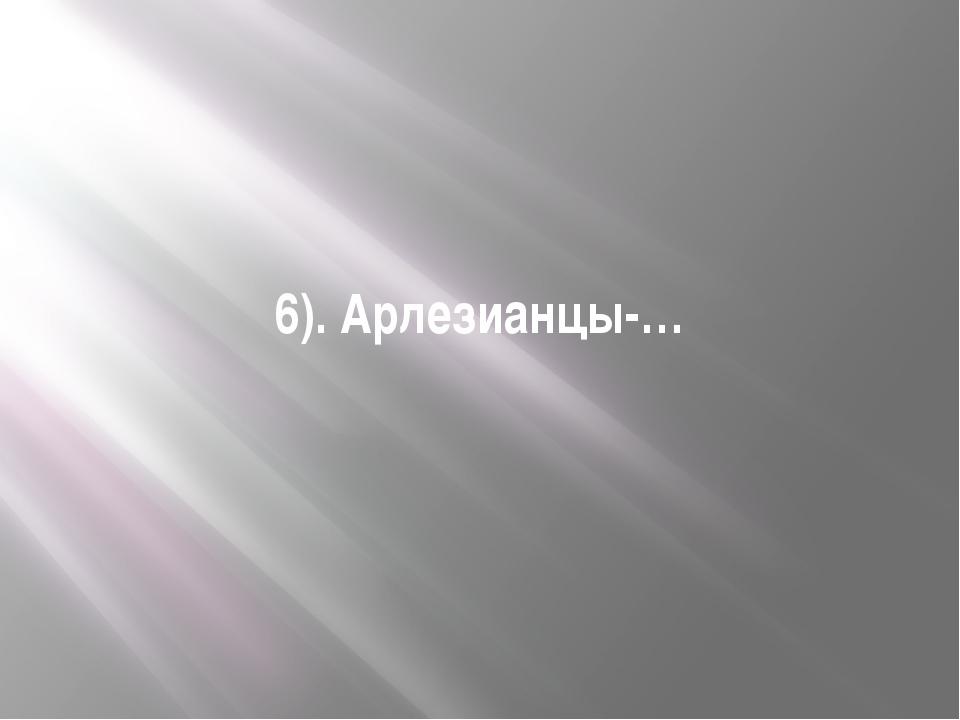 6). Арлезианцы-…