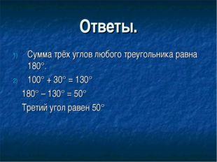 Ответы. Сумма трёх углов любого треугольника равна 180°. 100° + 30° = 130° 18