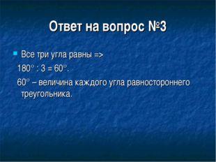 Ответ на вопрос №3 Все три угла равны => 180° : 3 = 60°. 60° – величина каждо