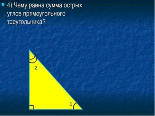 4) Чему равна сумма острых углов прямоугольного треугольника? 1 2