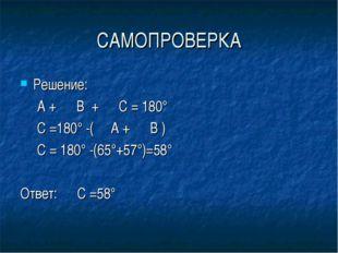 САМОПРОВЕРКА Решение: ∠ А + ∠ В + ∠ С = 180° ∠ С =180° -(∠ А + ∠ В ) ∠ С = 18