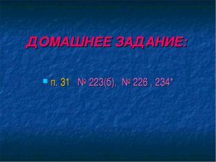 ДОМАШНЕЕ ЗАДАНИЕ: п. 31 № 223(б), № 226 , 234*