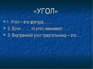 «УГОЛ» 1. Угол – это фигура…..... 2. Если……., то угол называют…… 3. Внутренни