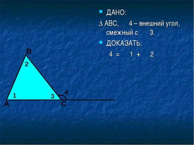ДАНО: ∆ АВС, ∠ 4 – внешний угол, смежный с ∠3. ДОКАЗАТЬ: ∠ 4 = ∠ 1 + ∠ 2 1 А...