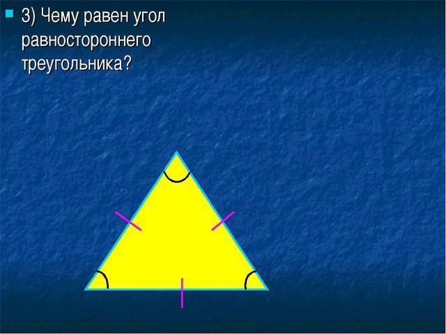 3) Чему равен угол равностороннего треугольника?
