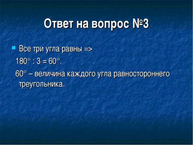 Ответ на вопрос №3 Все три угла равны => 180° : 3 = 60°. 60° – величина каждо...