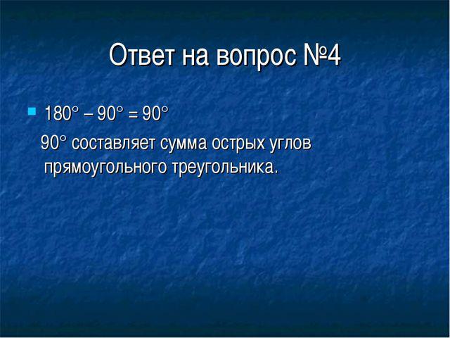 Ответ на вопрос №4 180° – 90° = 90° 90° составляет сумма острых углов прямоуг...