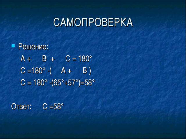 САМОПРОВЕРКА Решение: ∠ А + ∠ В + ∠ С = 180° ∠ С =180° -(∠ А + ∠ В ) ∠ С = 18...