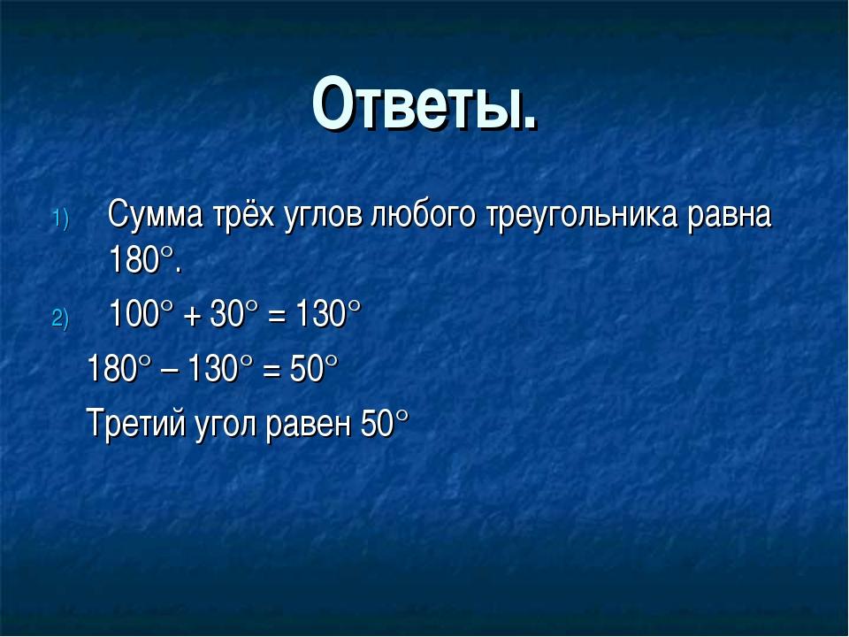 Ответы. Сумма трёх углов любого треугольника равна 180°. 100° + 30° = 130° 18...