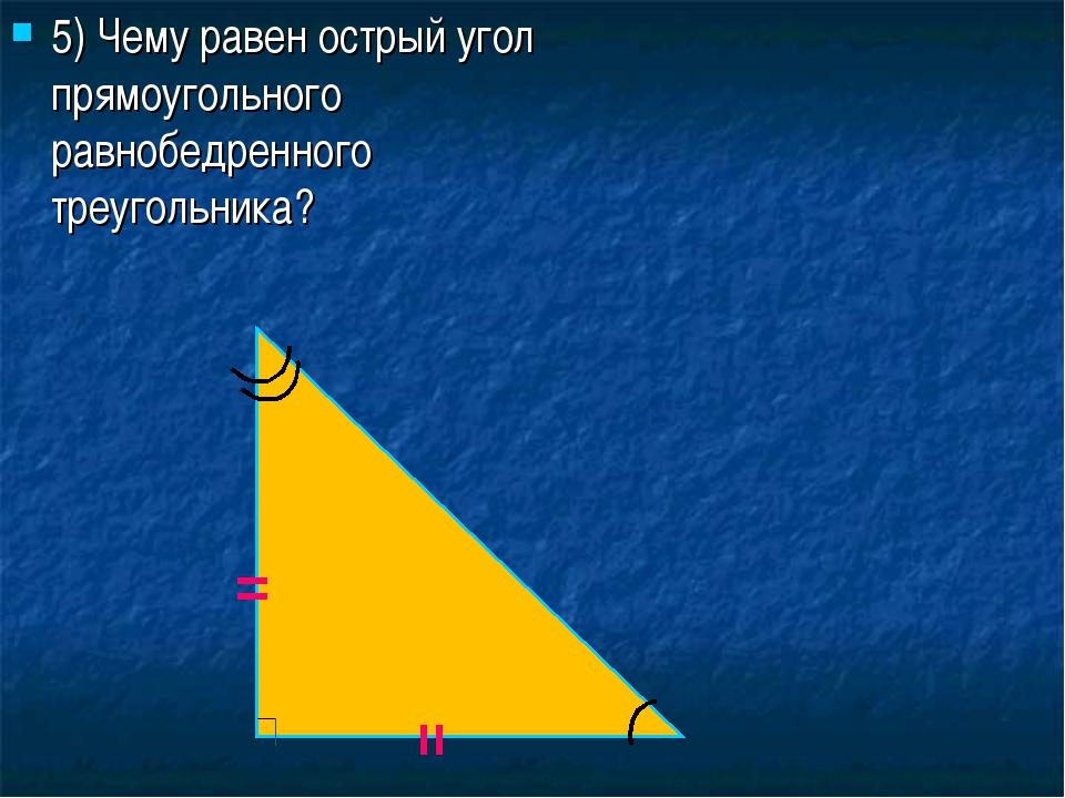5) Чему равен острый угол прямоугольного равнобедренного треугольника? = =