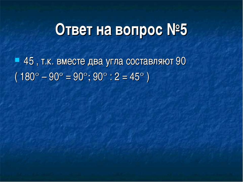 Ответ на вопрос №5 45 , т.к. вместе два угла составляют 90 ( 180° – 90° = 90°...