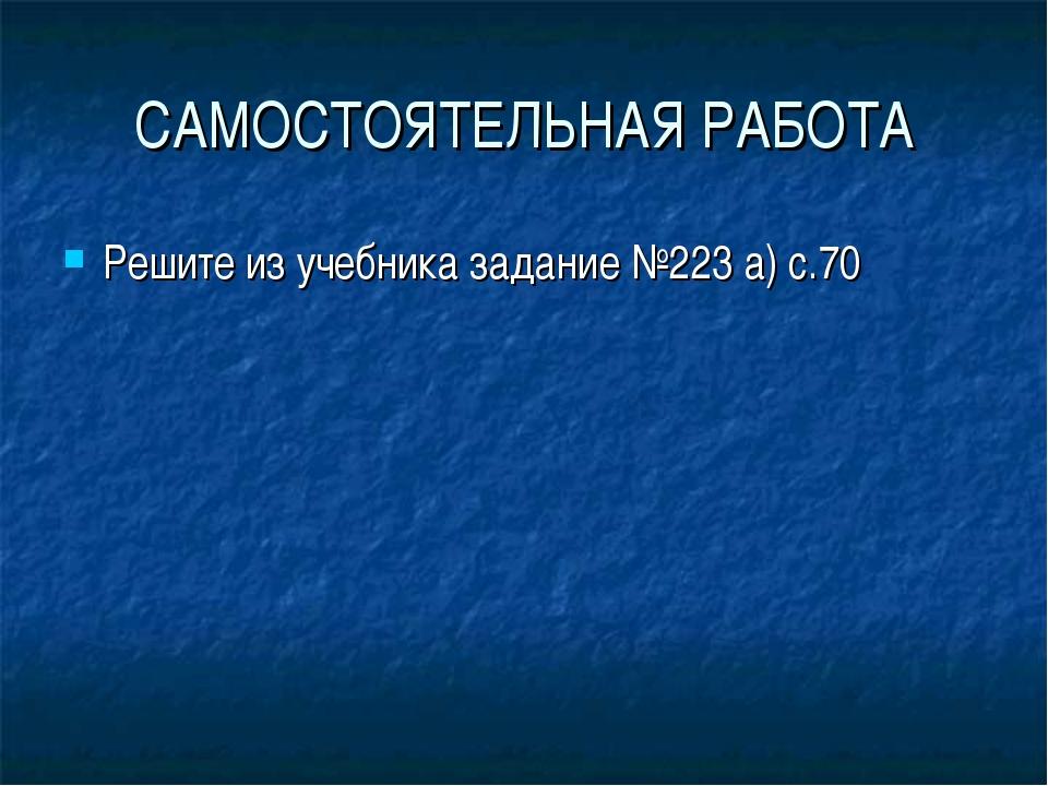 САМОСТОЯТЕЛЬНАЯ РАБОТА Решите из учебника задание №223 а) с.70