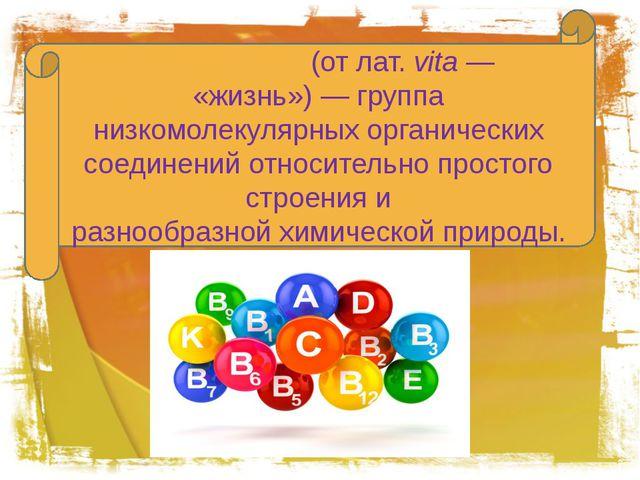 Витами́ны(отлат.vita— «жизнь»)— группа низкомолекулярныхорганических с...