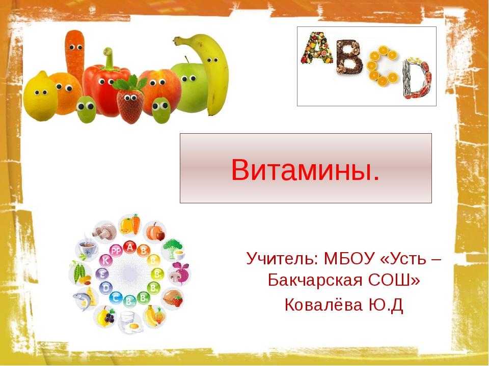 Витамины. Учитель: МБОУ «Усть – Бакчарская СОШ» Ковалёва Ю.Д