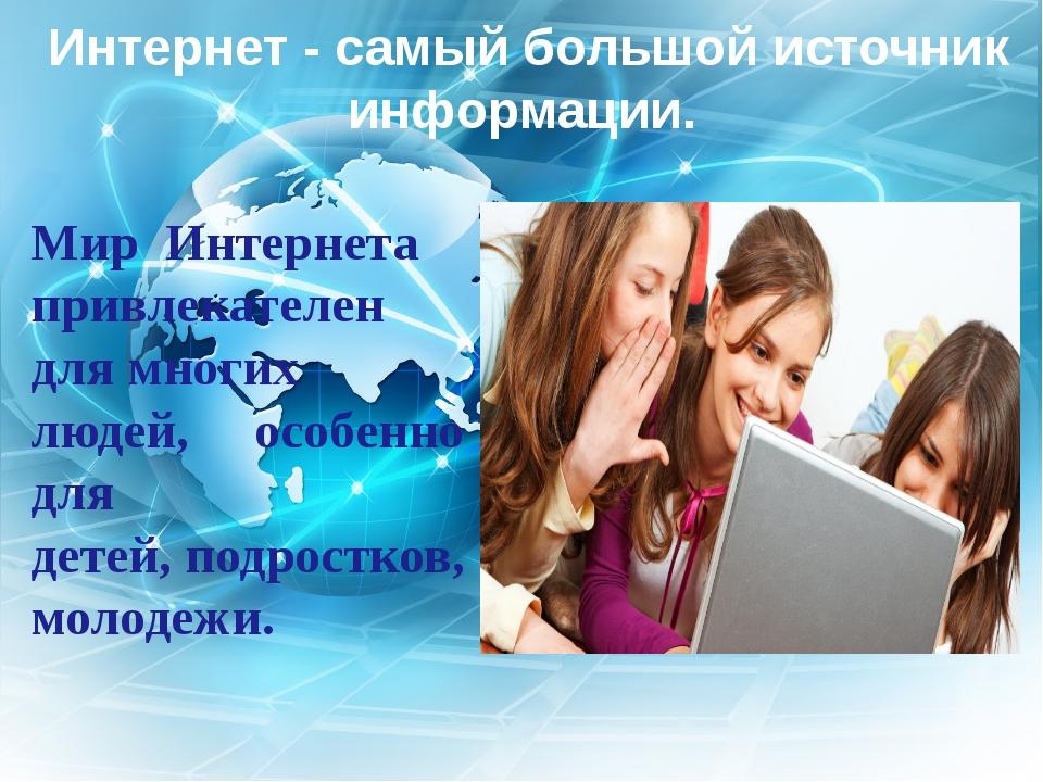 Интернет - самый большой источник информации. Мир Интернета привлекателен...