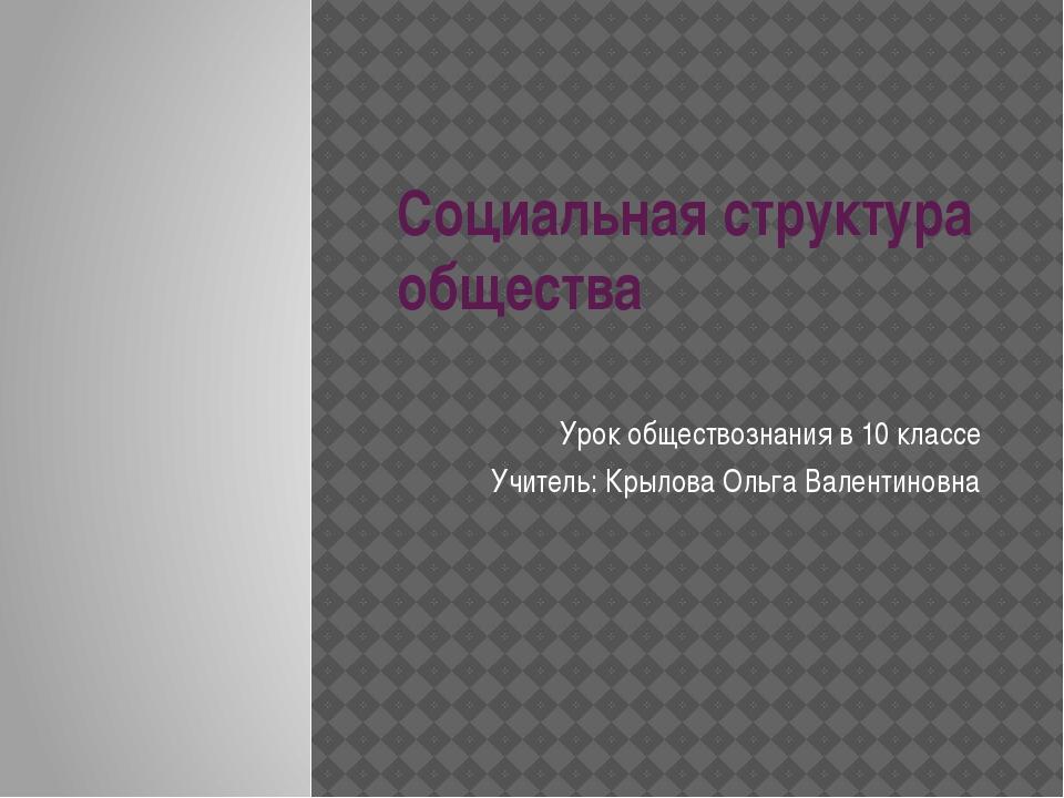 Социальная структура общества Урок обществознания в 10 классе Учитель: Крылов...
