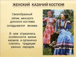 Своеобразный облик женского донского костюма складывался веками. В нем отрази