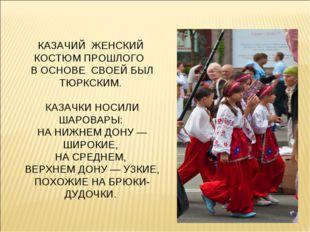 КАЗАЧИЙ ЖЕНСКИЙ КОСТЮМ ПРОШЛОГО В ОСНОВЕ СВОЕЙ БЫЛ ТЮРКСКИМ. КАЗАЧКИ НОСИЛИ